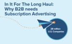 In It For The Long Haul: Why B2B needs Subscription Advertising